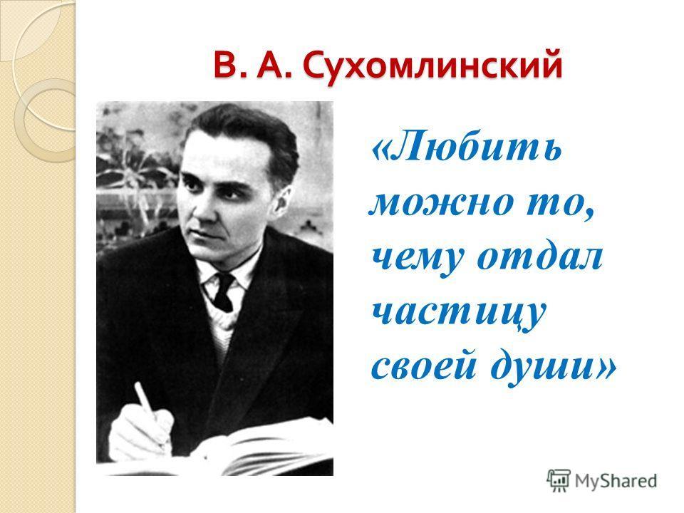 В. А. Сухомлинский «Любить можно то, чему отдал частицу своей души»