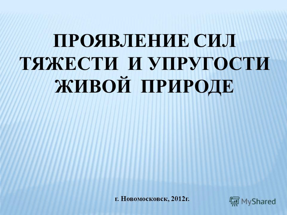 г. Новомосковск, 2012 г. ПРОЯВЛЕНИЕ СИЛ ТЯЖЕСТИ И УПРУГОСТИ ЖИВОЙ ПРИРОДЕ