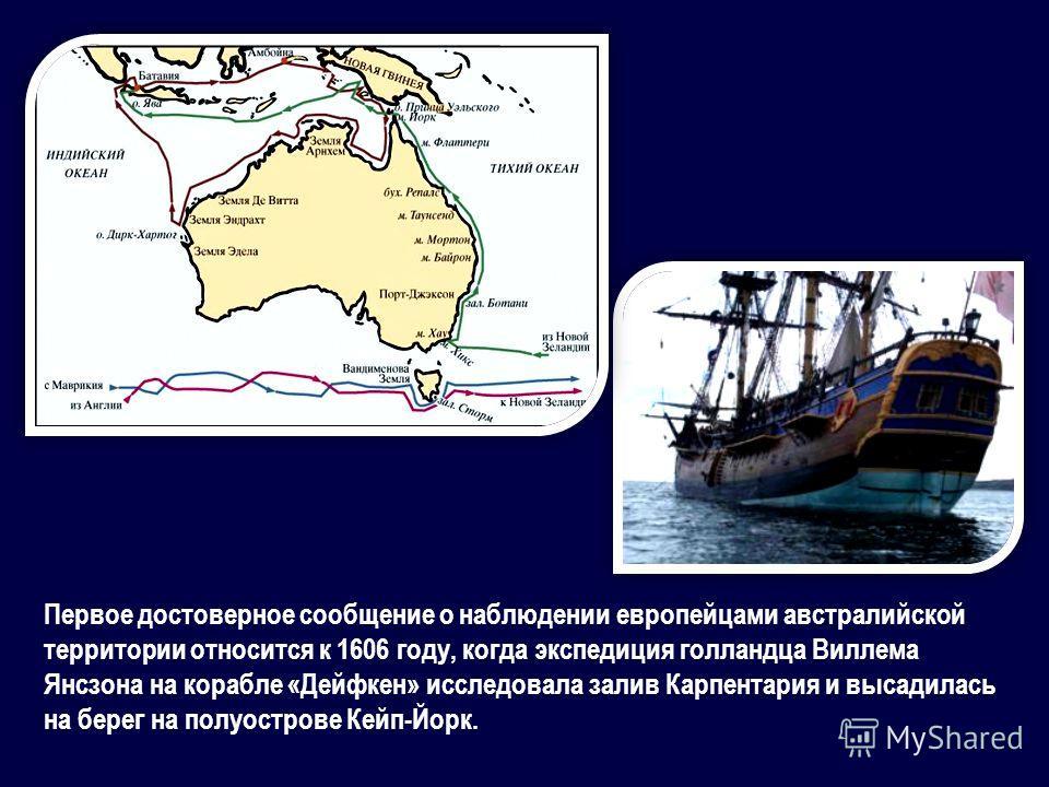 Первое достоверное сообщение о наблюдении европейцами австралийской территории относится к 1606 году, когда экспедиция голландца Виллема Янсзона на корабле «Дейфкен» исследовала залив Карпентария и высадилась на берег на полуострове Кейп-Йорк.