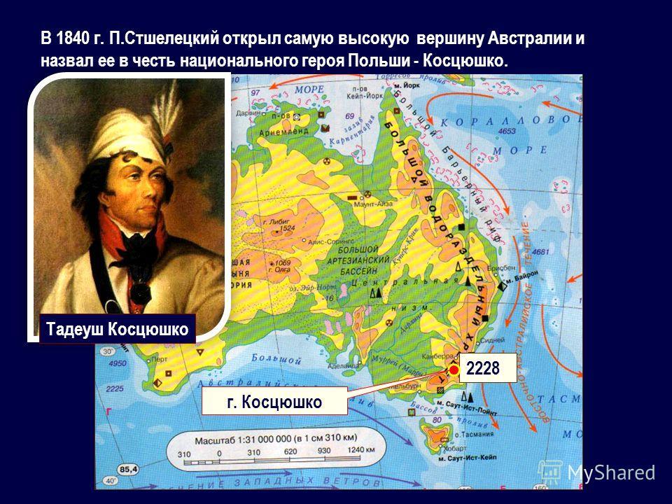 В 1840 г. П.Стшелецкий открыл самую высокую вершину Австралии и назвал ее в честь национального героя Польши - Косцюшко. 2228 г. Косцюшко Тадеуш Косцюшко