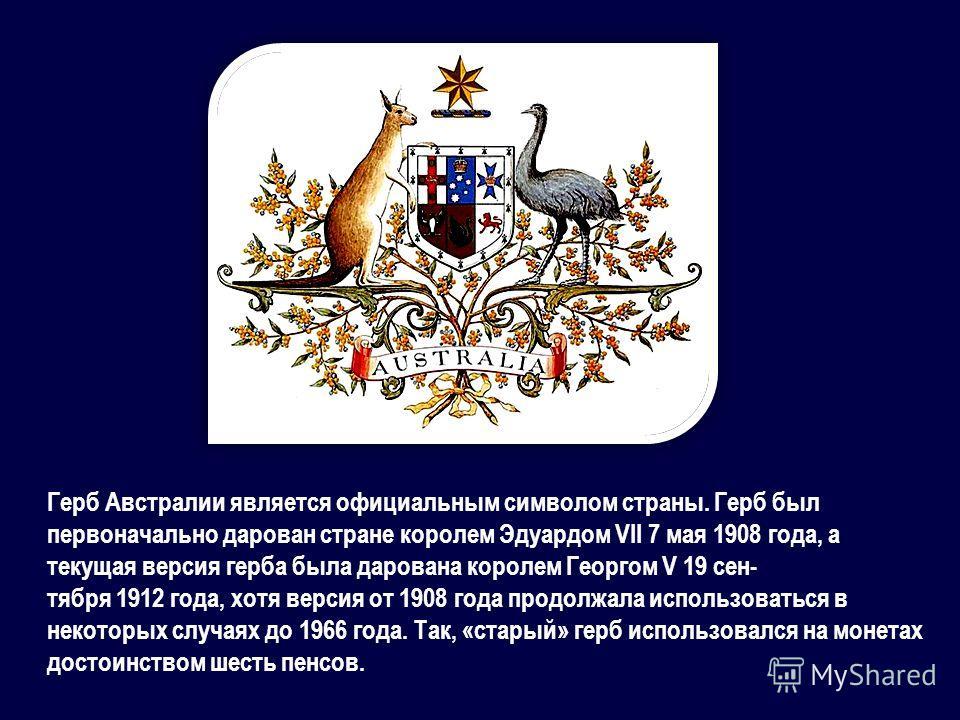 Герб Австралии является официальным символом страны. Герб был первоначально дарован стране королем Эдуардом VII 7 мая 1908 года, а текущая версия герба была дарована королем Георгом V 19 сентября 1912 года, хотя версия от 1908 года продолжала использ