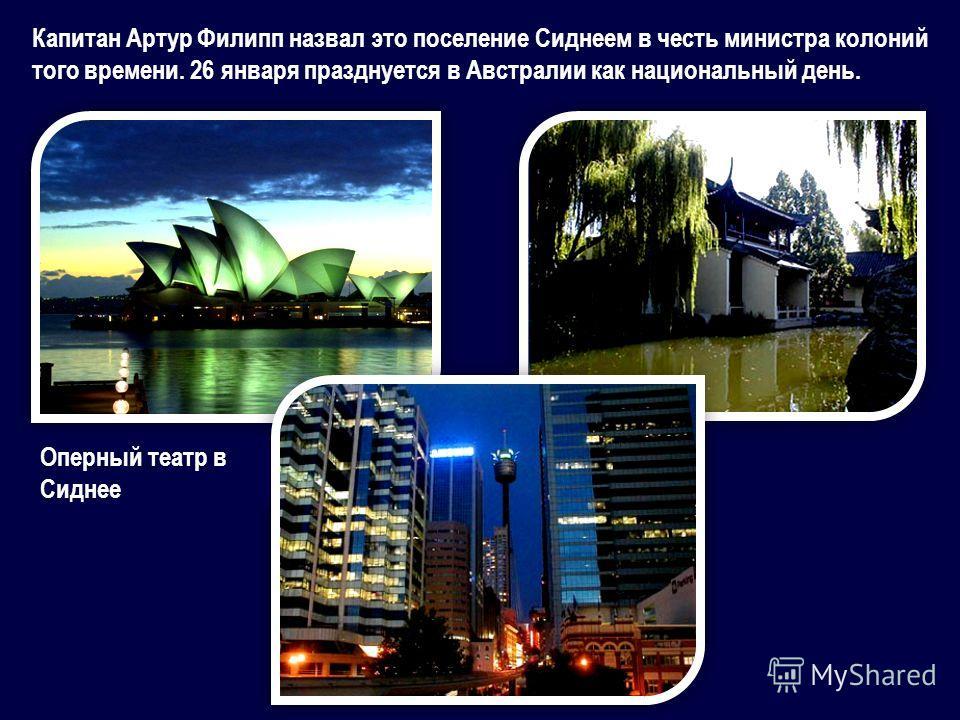 Капитан Артур Филипп назвал это поселение Сиднеем в честь министра колоний того времени. 26 января празднуется в Австралии как национальный день. Оперный театр в Сиднее