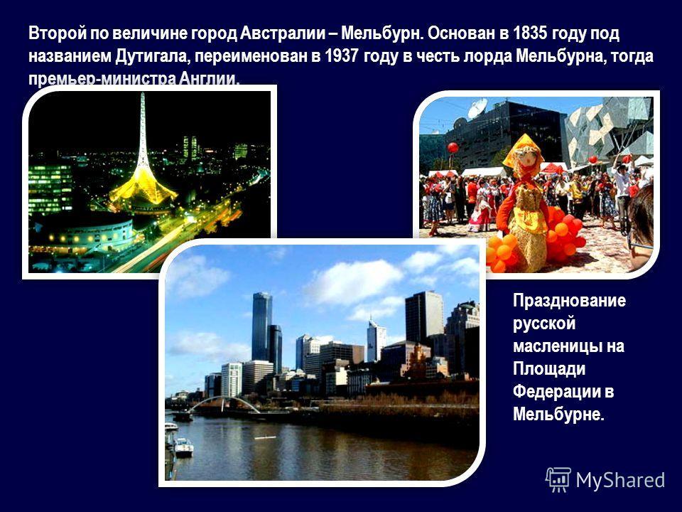 Второй по величине город Австралии – Мельбурн. Основан в 1835 году под названием Дутигала, переименован в 1937 году в честь лорда Мельбурна, тогда премьер-министра Англии. Празднование русской масленицы на Площади Федерации в Мельбурне.
