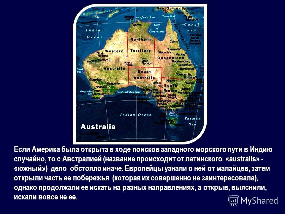 Если Америка была открыта в ходе поисков западного морского пути в Индию случайно, то с Австралией (название происходит от латинского «australis» - «южный») дело обстояло иначе. Европейцы узнали о ней от малайцев, затем открыли часть ее побережья (ко