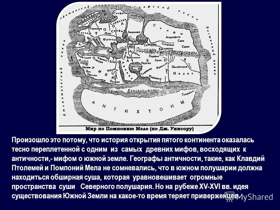 Произошло это потому, что история открытия пятого континента оказалась тесно переплетенной с одним из самых древних мифов, восходящих к античности,- мифом о южной земле. Географы античности, такие, как Клавдий Птолемей и Помпоний Мела не сомневались,