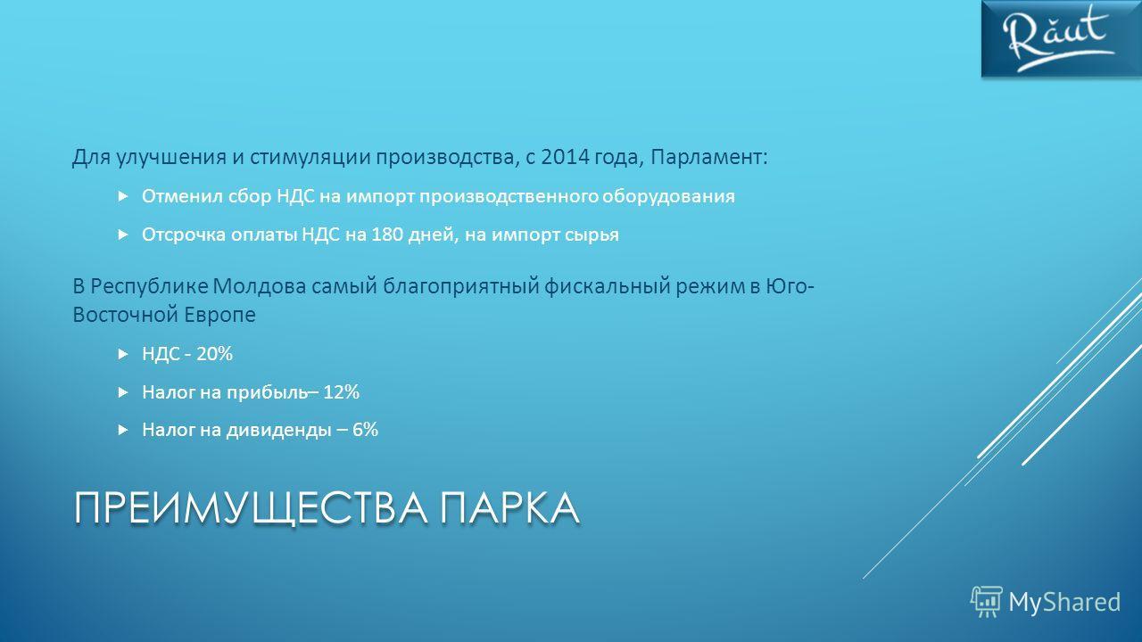 ПРЕИМУЩЕСТВА ПАРКА Для улучшения и стимуляции производства, с 2014 года, Парламент: Отменил сбор НДС на импорт производственного оборудования Отсрочка оплаты НДС на 180 дней, на импорт сырья В Республике Молдова самый благоприятный фискальный режим в