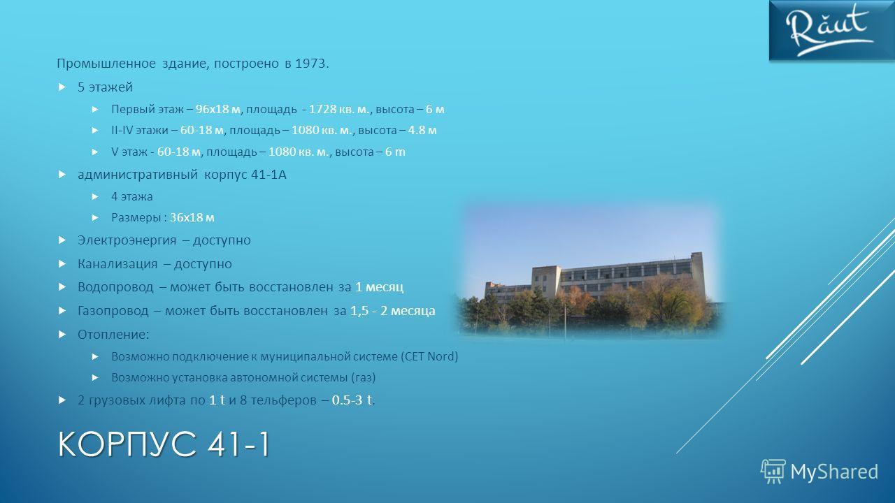 КОРПУС 41-1 Промышленное здание, построено в 1973. 5 этажей Первый этаж – 96x18 м, площадь - 1728 кв. м., высота – 6 м II-IV этажи – 60-18 м, площадь – 1080 кв. м., высота – 4.8 м V этаж - 60-18 м, площадь – 1080 кв. м., высота – 6 m административный
