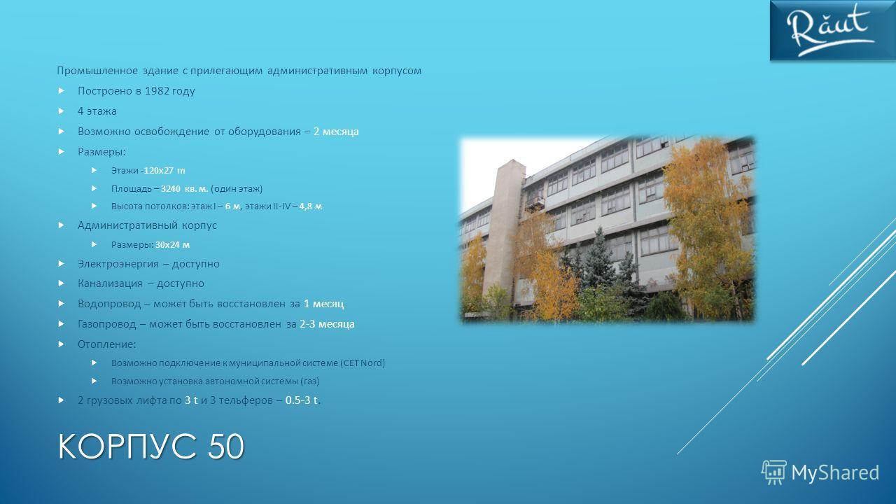КОРПУС 50 Промышленное здание с прилегающим административным корпусом Построено в 1982 году 4 этажа Возможно освобождение от оборудования – 2 месяца Размеры: Этажи -120x27 m Площадь – 3240 кв. м. (один этаж) Высота потолков: этаж I – 6 м, этажи II-IV