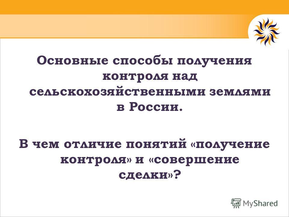 Основные способы получения контроля над сельскохозяйственными землями в России. В чем отличие понятий «получение контроля» и «совершение сделки»?