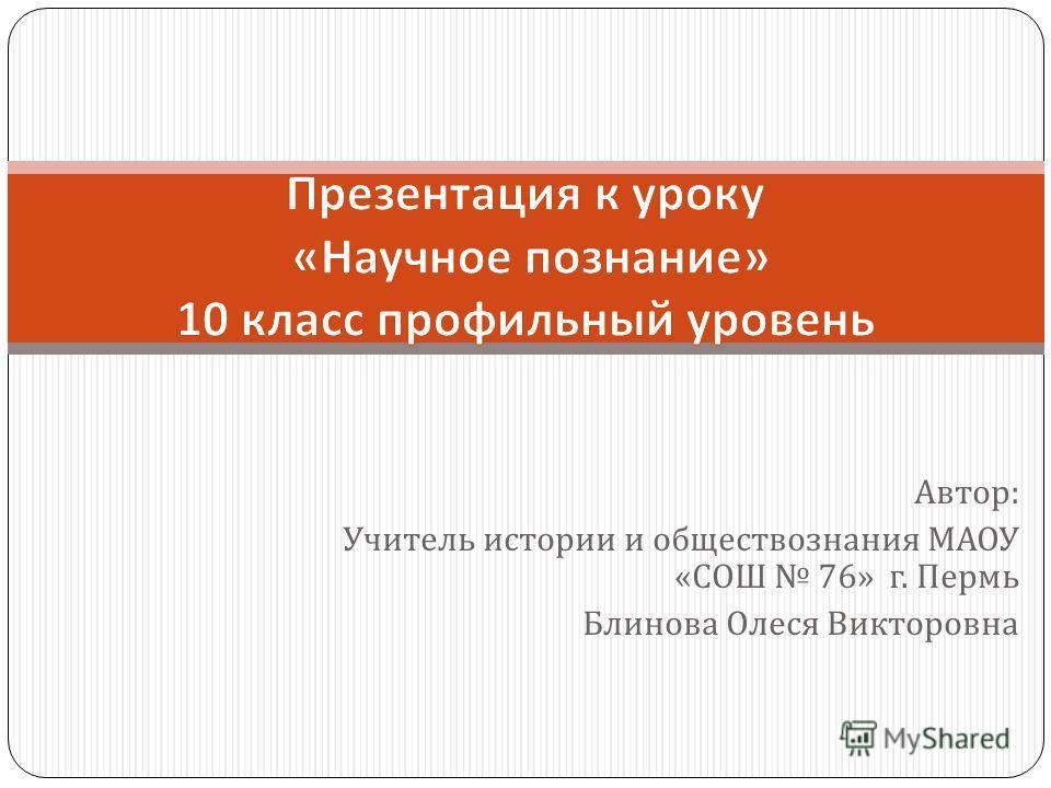 Автор : Учитель истории и обществознания МАОУ « СОШ 76» г. Пермь Блинова Олеся Викторовна