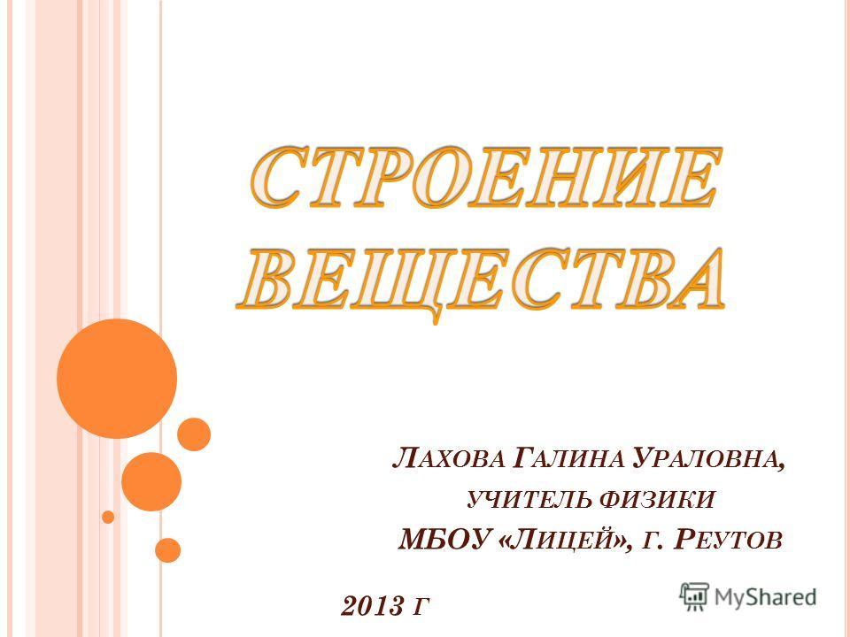 Л АХОВА Г АЛИНА У РАЛОВНА, УЧИТЕЛЬ ФИЗИКИ МБОУ «Л ИЦЕЙ », Г. Р ЕУТОВ 2013 Г