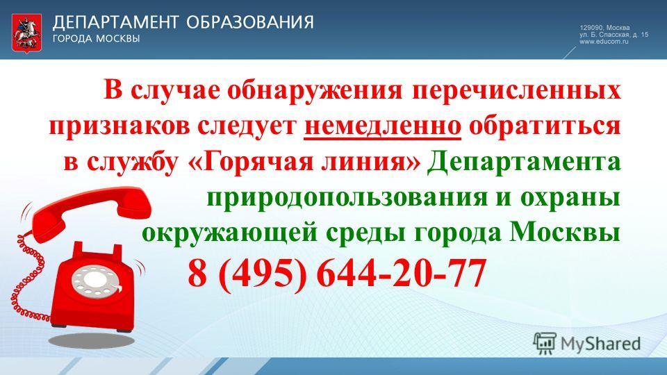 В случае обнаружения перечисленных признаков следует немедленно обратиться в службу «Горячая линия» Департамента природопользования и охраны окружающей среды города Москвы 8 (495) 644-20-77
