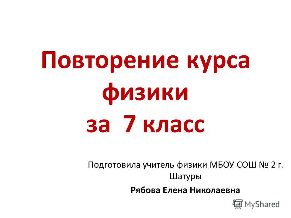 Повторение курса физики за 7 класс Подготовила учитель физики МБОУ СОШ 2 г. Шатуры Рябова Елена Николаевна