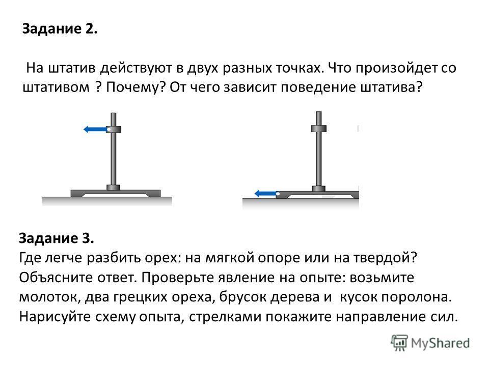 Задание 2. На штатив действуют в двух разных точках. Что произойдет со штативом ? Почему? От чего зависит поведение штатива? Задание 3. Где легче разбить орех: на мягкой опоре или на твердой? Объясните ответ. Проверьте явление на опыте: возьмите моло