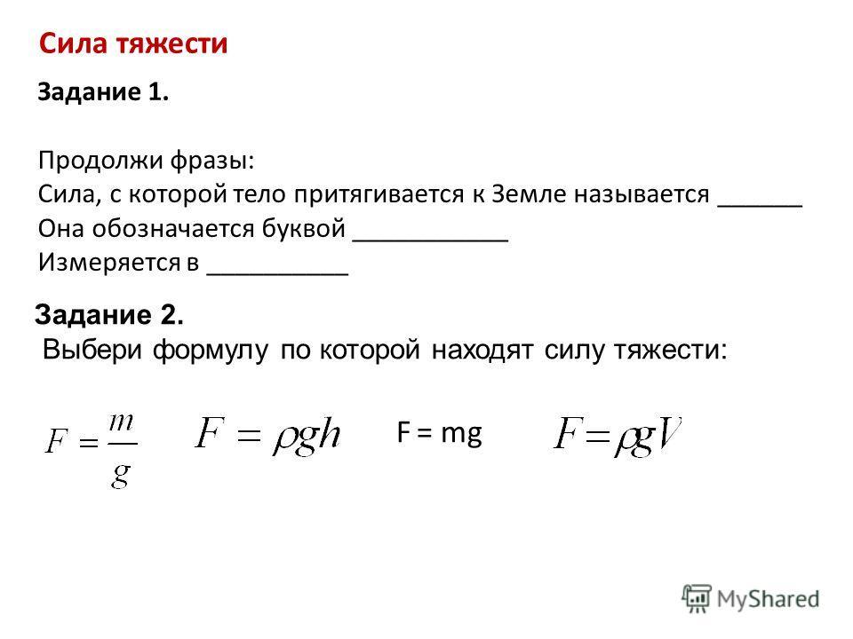 Сила тяжести Задание 1. Продолжи фразы: Сила, с которой тело притягивается к Земле называется ______ Она обозначается буквой ___________ Измеряется в __________ Задание 2. Выбери формулу по которой находят силу тяжести: F = mg