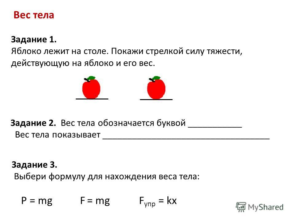 Вес тела Задание 1. Яблоко лежит на столе. Покажи стрелкой силу тяжести, действующую на яблоко и его вес. Задание 2. Вес тела обозначается буквой ___________ Вес тела показывает __________________________________ Задание 3. Выбери формулу для нахожде
