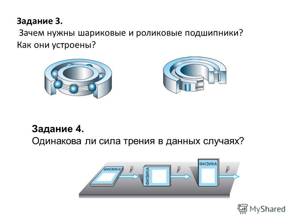 Задание 3. Зачем нужны шариковые и роликовые подшипники? Как они устроены? Задание 4. Одинакова ли сила трения в данных случаях?