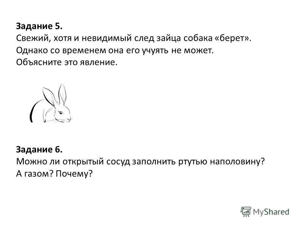 Задание 5. Свежий, хотя и невидимый след зайца собака «берет». Однако со временем она его учуять не может. Объясните это явление. Задание 6. Можно ли открытый сосуд заполнить ртутью наполовину? А газом? Почему?