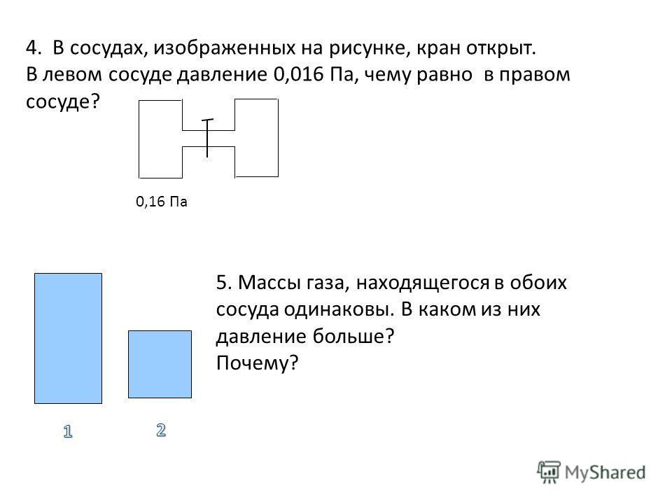 4. В сосудах, изображенных на рисунке, кран открыт. В левом сосуде давление 0,016 Па, чему равно в правом сосуде? 0,16 Па 5. Массы газа, находящегося в обоих сосуда одинаковы. В каком из них давление больше? Почему?