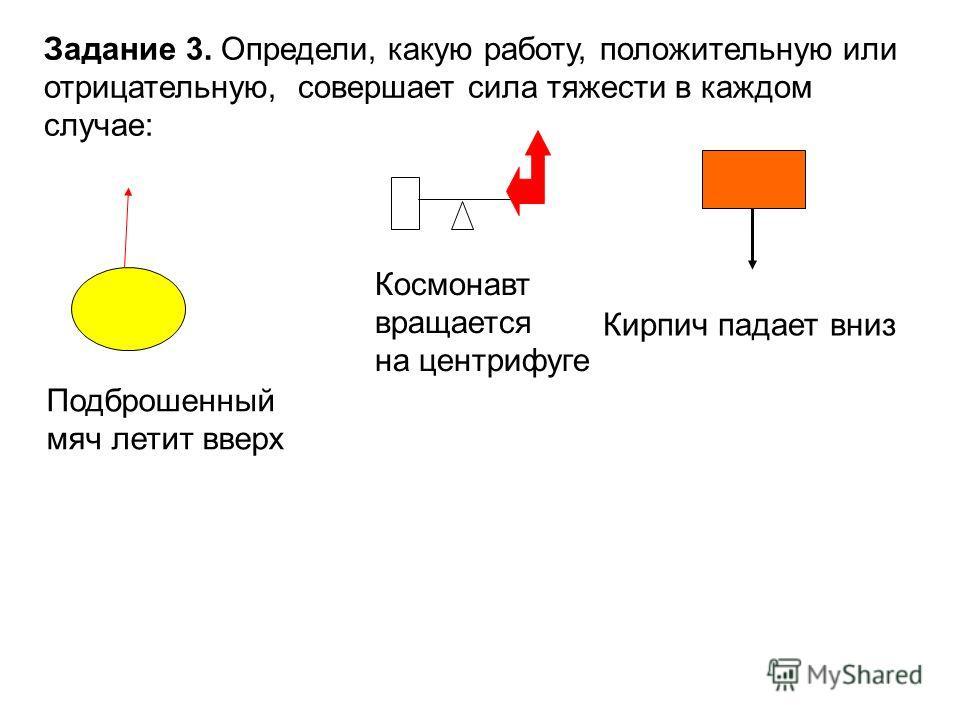 Подброшенный мяч летит вверх Космонавт вращается на центрифуге Кирпич падает вниз Задание 3. Определи, какую работу, положительную или отрицательную, совершает сила тяжести в каждом случае: