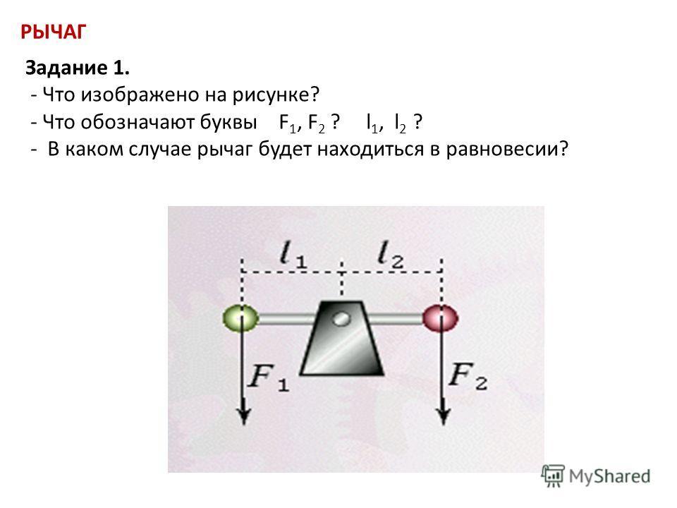 РЫЧАГ Задание 1. - Что изображено на рисунке? - Что обозначают буквы F 1, F 2 ? l 1, l 2 ? - В каком случае рычаг будет находиться в равновесии?
