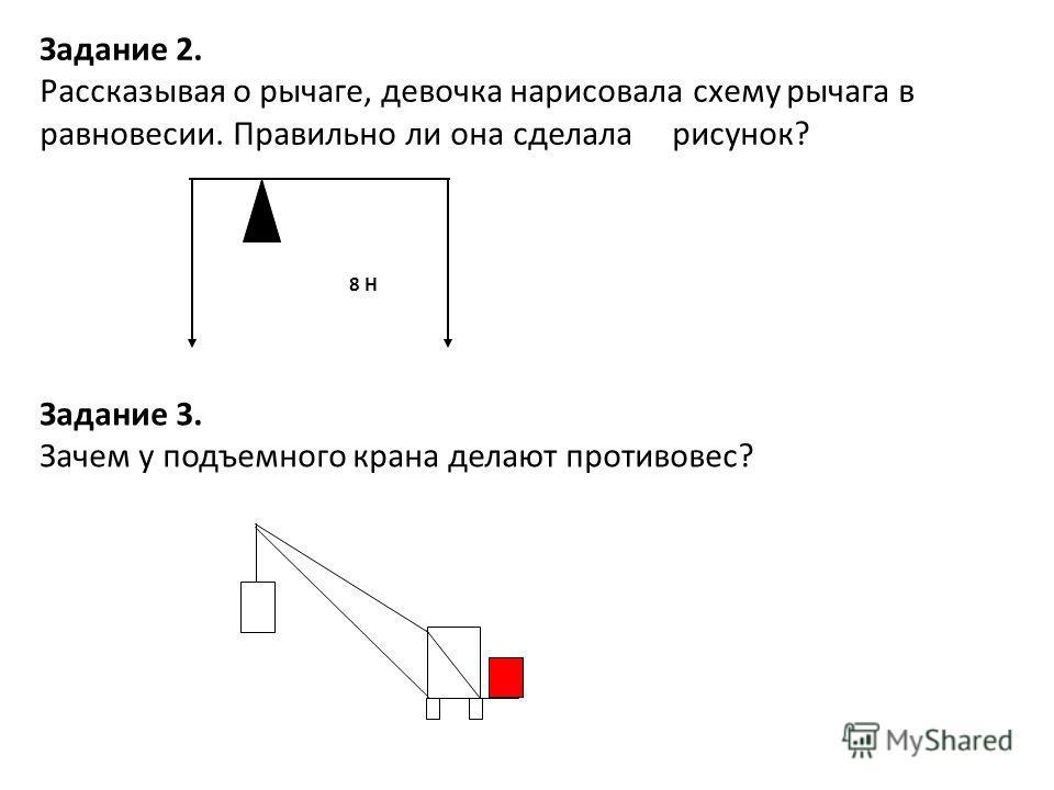 8 Н Задание 2. Рассказывая о рычаге, девочка нарисовала схему рычага в равновесии. Правильно ли она сделала рисунок? Задание 3. Зачем у подъемного крана делают противовес?