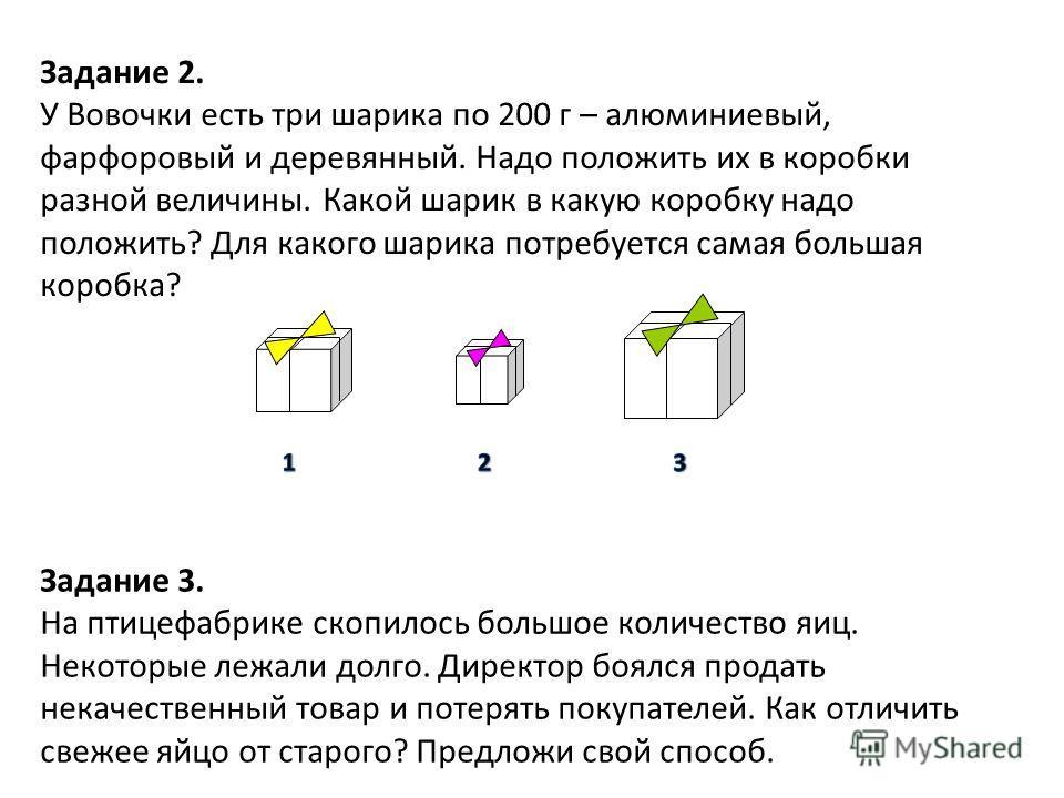 Задание 2. У Вовочки есть три шарика по 200 г – алюминиевый, фарфоровый и деревянный. Надо положить их в коробки разной величины. Какой шарик в какую коробку надо положить? Для какого шарика потребуется самая большая коробка? Задание 3. На птицефабри