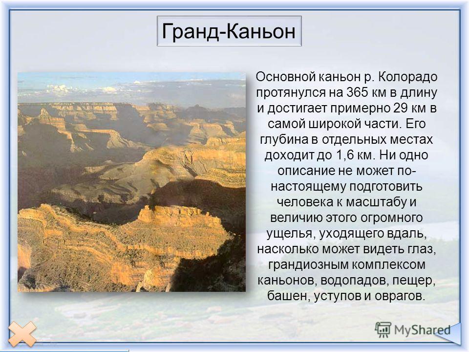 Гранд-Каньон Основной каньон протянулся на 365 км. в длину и достигает примерно 29 км. в самой широкой части. Его глубина в отдельных местах доходит до 1,6 км. Не существует ни одного моста через ущелье, и желающий перебраться из Норт-Рим-Хедквотерс