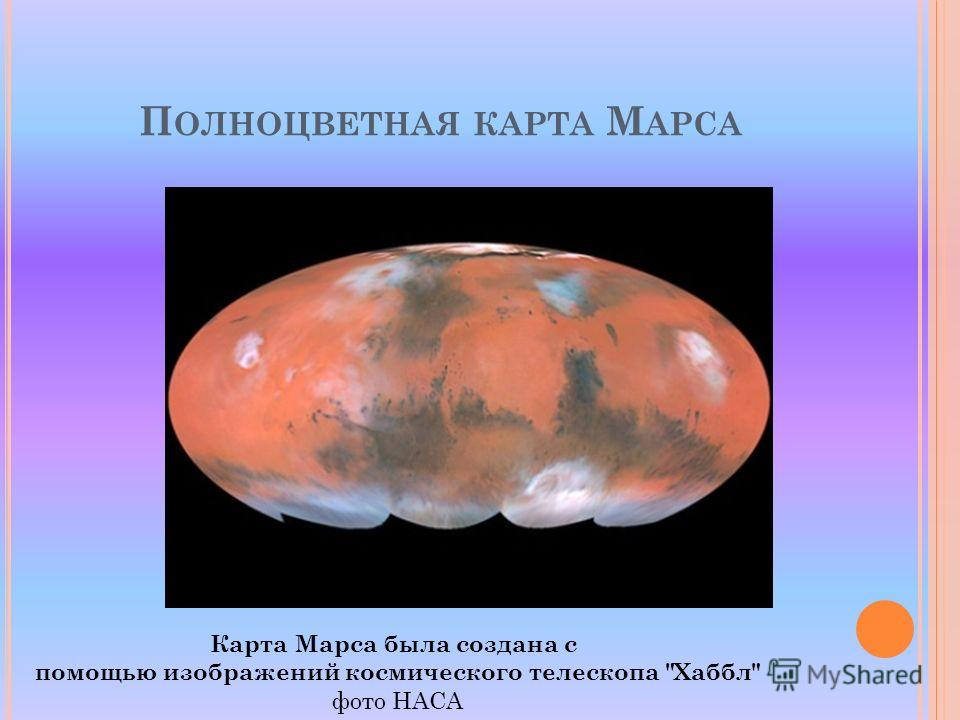 П ОЛНОЦВЕТНАЯ КАРТА М АРСА Карта Марса была создана с помощью изображений космического телескопа Хаббл фото НАСА