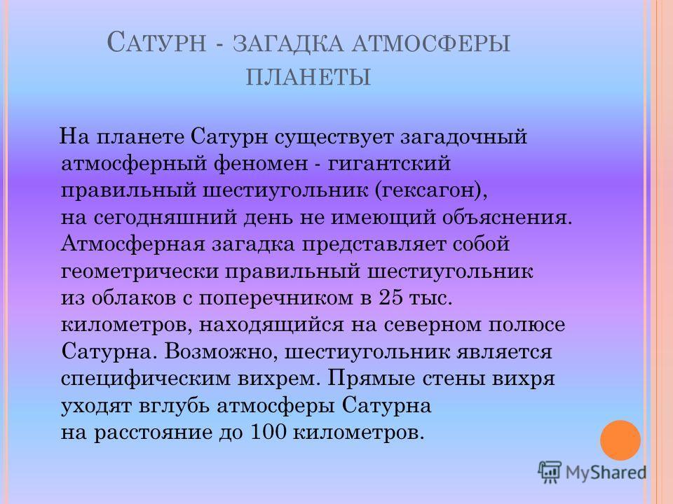 С АТУРН - ЗАГАДКА АТМОСФЕРЫ ПЛАНЕТЫ На планете Сатурн существует загадочный атмосферный феномен - гигантский правильный шестиугольник (гексагон), на сегодняшний день не имеющий объяснения. Атмосферная загадка представляет собой геометрически правильн