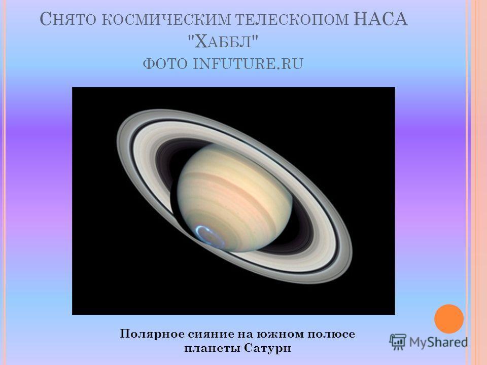 С НЯТО КОСМИЧЕСКИМ ТЕЛЕСКОПОМ НАСА Х АББЛ  ФОТО INFUTURE. RU Полярное сияние на южном полюсе планеты Сатурн