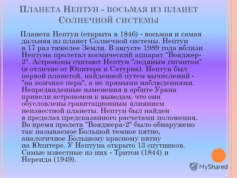 Планета Нептун (открыта в 1846) - восьмая и самая дальняя из планет Солнечной системы. Нептун в 17 раз тяжелее Земли. В августе 1989 года вблизи Нептуна пролетал космический аппарат