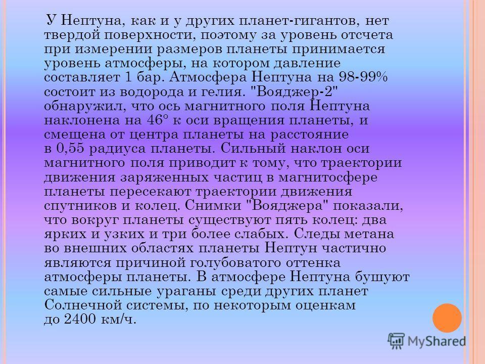У Нептуна, как и у других планет-гигантов, нет твердой поверхности, поэтому за уровень отсчета при измерении размеров планеты принимается уровень атмосферы, на котором давление составляет 1 бар. Атмосфера Нептуна на 98-99% состоит из водорода и гелия