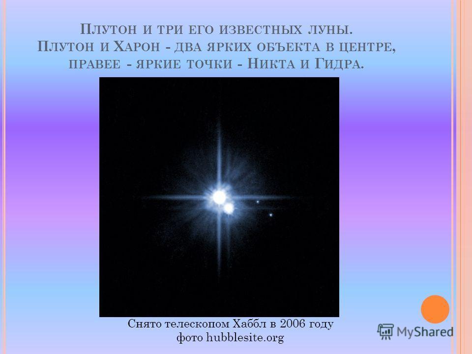 П ЛУТОН И ТРИ ЕГО ИЗВЕСТНЫХ ЛУНЫ. П ЛУТОН И Х АРОН - ДВА ЯРКИХ ОБЪЕКТА В ЦЕНТРЕ, ПРАВЕЕ - ЯРКИЕ ТОЧКИ - Н ИКТА И Г ИДРА. Снято телескопом Хаббл в 2006 году фото hubblesite.org