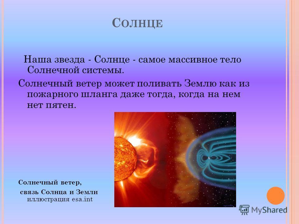 С ОЛНЦЕ Наша звезда - Солнце - самое массивное тело Солнечной системы. Солнечный ветер может поливать Землю как из пожарного шланга даже тогда, когда на нем нет пятен. Солнечный ветер, связь Солнца и Земли иллюстрация esa.int
