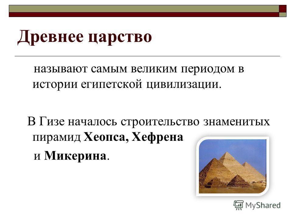 Древнее царство называют самым великим периодом в истории египетской цивилизации. В Гизе началось строительство знаменитых пирамид Хеопса, Хефрена и Микерина.