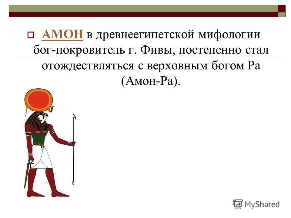 АМОН в древнеегипетской мифологии бог-покровитель г. Фивы, постепенно стал отождествляться с верховным богом Ра (Амон-Ра). АМОН