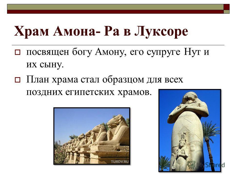 посвящен богу Амону, его супруге Нут и их сыну. План храма стал образцом для всех поздних египетских храмов. Храм Амона- Ра в Луксоре