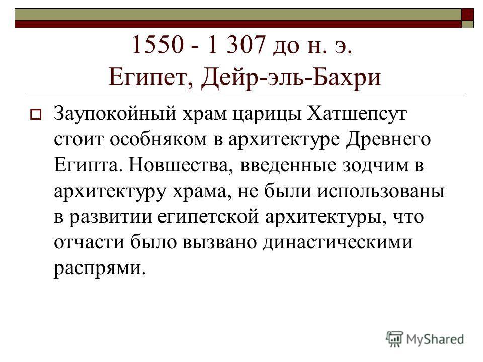 1550 - 1 307 до н. э. Египет, Дейр-эль-Бахри Заупокойный храм царицы Хатшепсут стоит особняком в архитектуре Древнего Египта. Новшества, введенные зодчим в архитектуру храма, не были использованы в развитии египетской архитектуры, что отчасти было вы