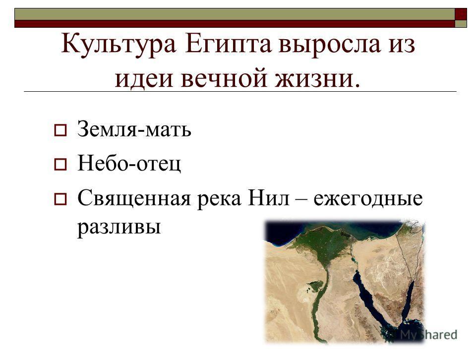Культура Египта выросла из идеи вечной жизни. Земля-мать Небо-отец Священная река Нил – ежегодные разливы
