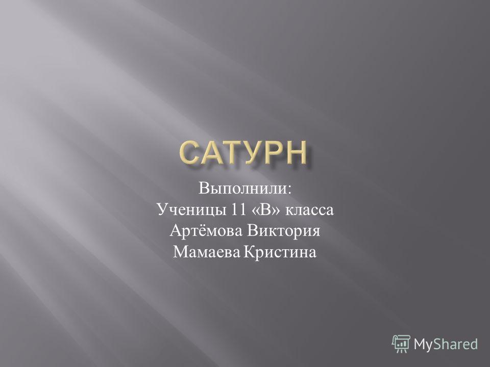 Выполнили : Ученицы 11 « В » класса Артёмова Виктория Мамаева Кристина