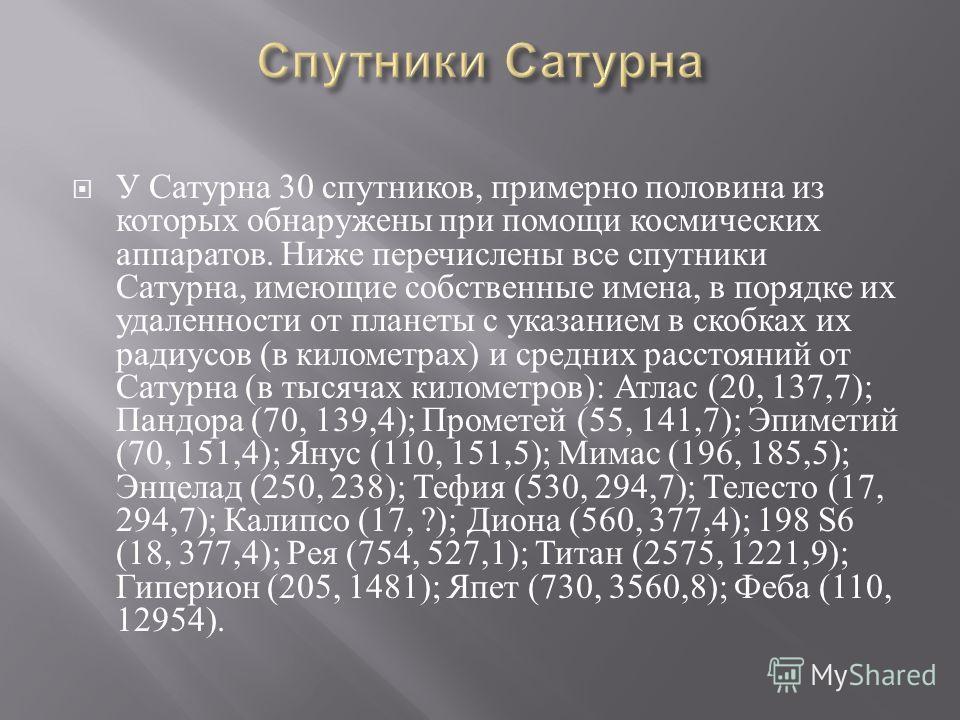 У Сатурна 30 спутников, примерно половина из которых обнаружены при помощи космических аппаратов. Ниже перечислены все спутники Сатурна, имеющие собственные имена, в порядке их удаленности от планеты с указанием в скобках их радиусов ( в километрах )
