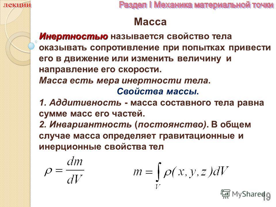 Масса Инертностью Инертностью называется свойство тела оказывать сопротивление при попытках привести его в движение или изменить величину и направление его скорости. Массаесть мера инертности тела Масса есть мера инертности тела. Свойства массы. 1. А