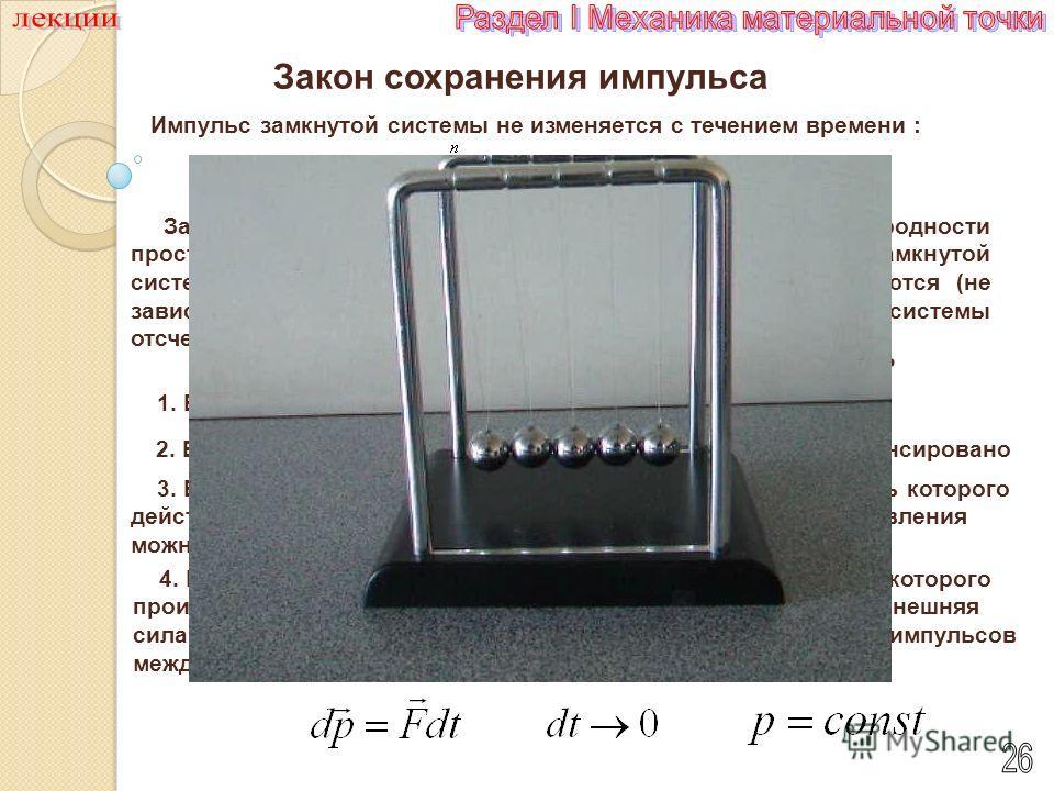 Импульс замкнутой системы не изменяется с течением времени : Закон сохранения импульса Закон сохранения импульса является следствием однородности пространства: при параллельном переносе в пространстве замкнутой системытел как целого ее физические сво