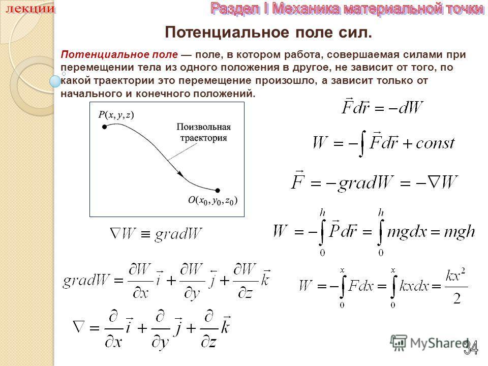Потенциальное поле сил. Потенциальное поле Потенциальное поле поле, в котором работа, совершаемая силами при перемещении тела из одного положения в другое, не зависит от того, по какой траектории это перемещение произошло, а зависит только от начальн