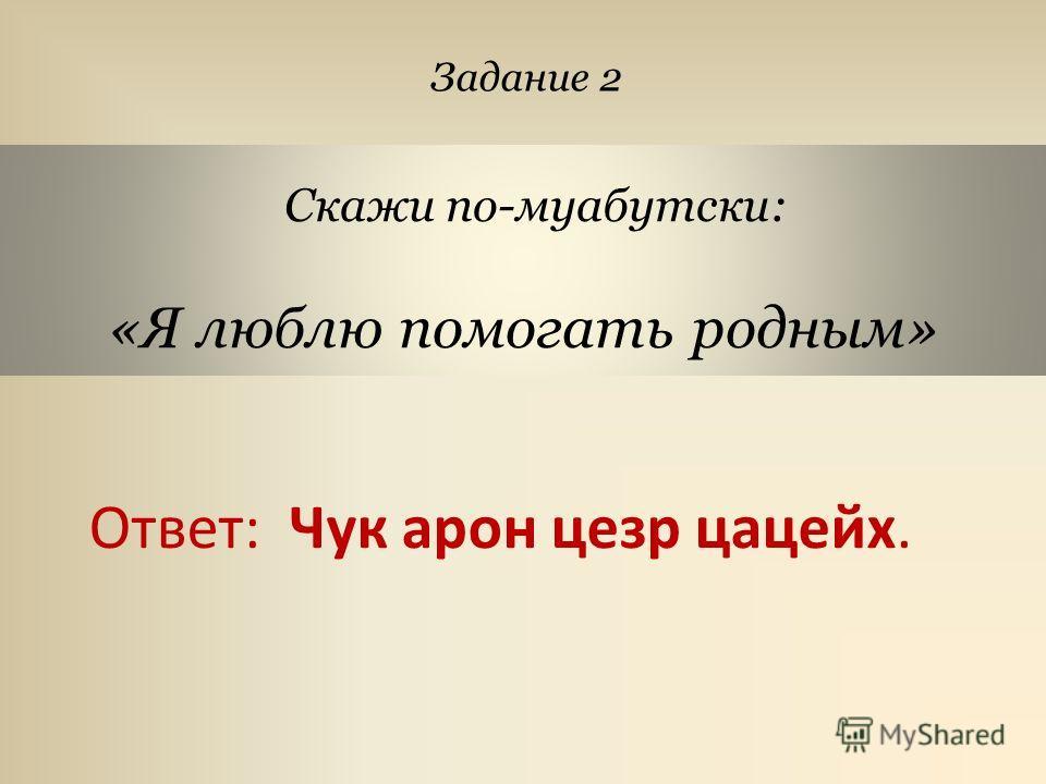 Скажи по-муабутски: «Я люблю помогать родным» Задание 2 Ответ: Чук арон цезарь цацейх.