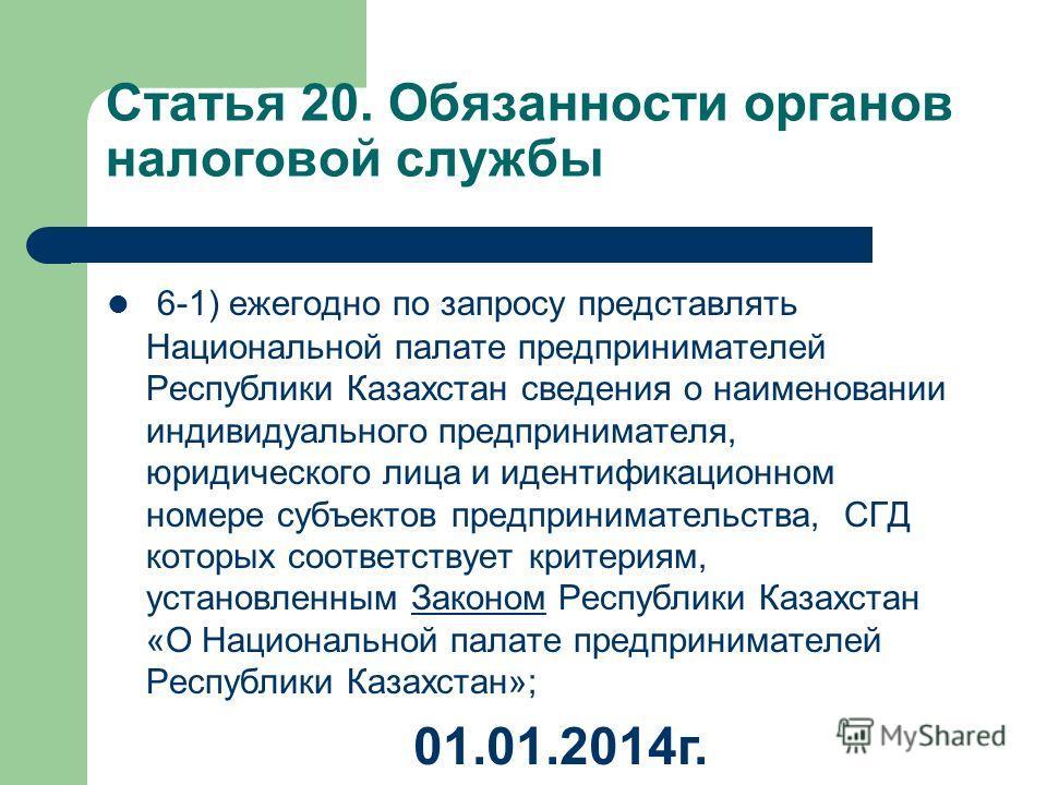 Статья 20. Обязанности органов налоговой службы 6-1) ежегодно по запросу представлять Национальной палате предпринимателей Республики Казахстан сведения о наименовании индивидуального предпринимателя, юридического лица и идентификационном номере субъ
