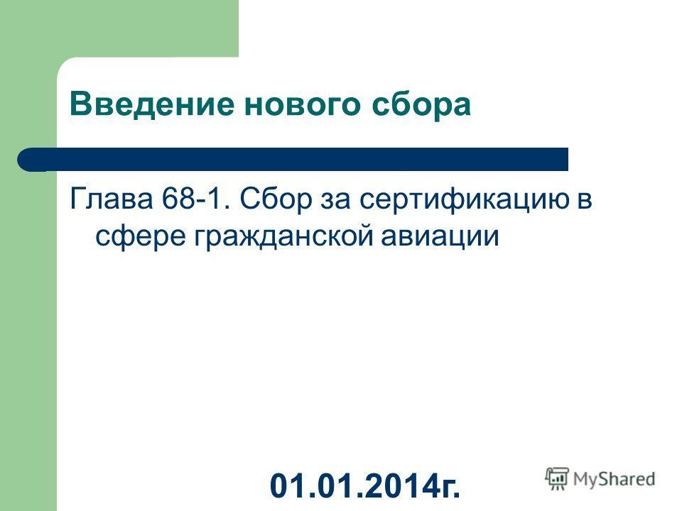 Введение нового сбора Глава 68-1. Сбор за сертификацию в сфере гражданской авиации 01.01.2014 г.
