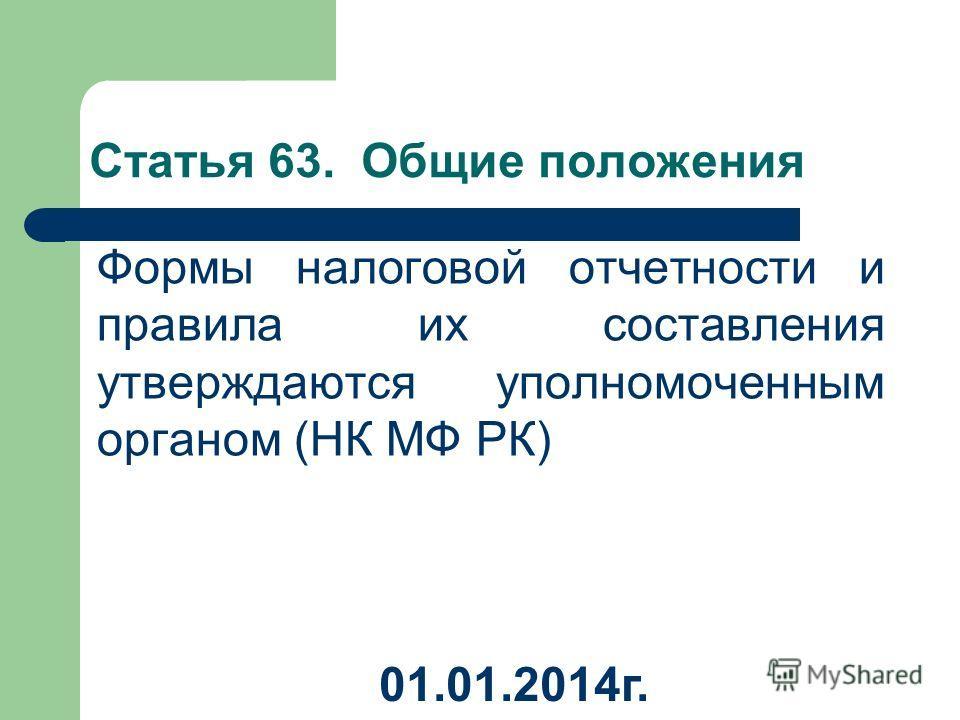 Статья 63. Общие положения Формы налоговой отчетности и правила их составления утверждаются уполномоченным органом (НК МФ РК) 01.01.2014 г.