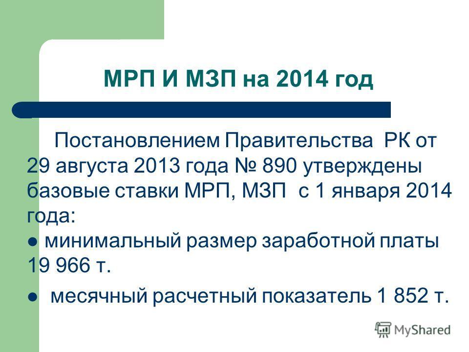 МРП И МЗП на 2014 год Постановлением Правительства РК от 29 августа 2013 года 890 утверждены базовые ставки МРП, МЗП с 1 января 2014 года: минимальный размер заработной платы 19 966 т. месячный расчетный показатель 1 852 т.